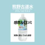 甘くてまろやか!熊野古道水を実際に飲んでみた味の感想&口コミまとめ